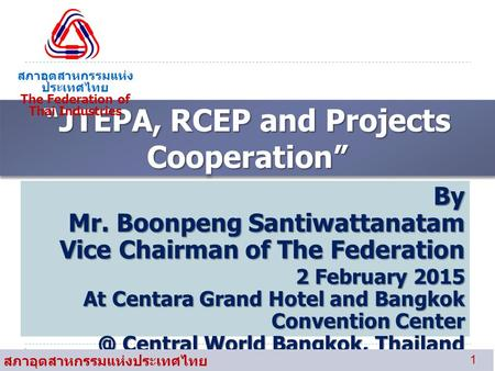 """JTEPA, RCEP and Projects Cooperation"" สภาอุตสาหกรรมแห่ง ประเทศไทย The Federation of Thai Industries By Mr. Boonpeng Santiwattanatam Vice Chairman of The."