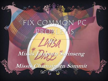 FIX COMMON PC PROBLEMS By Missis Jatuporn Surinseng Missis Chamaiporn Sommit.