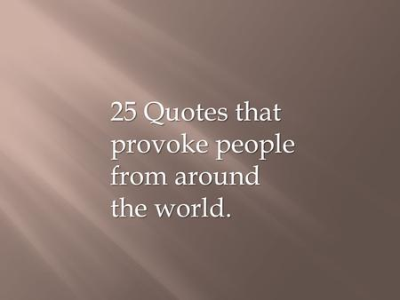 25 Quotes that provoke people from around the world.
