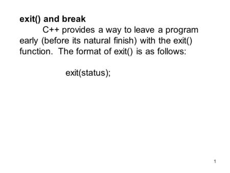 1 exit() and break C++ provides a way to leave a program early (before its natural finish) with the exit() function. The format of exit() is as follows: