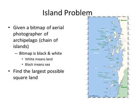 Island Problem • Given a bitmap of aerial photographer of archipelago (chain of islands) – Bitmap is black & white • White means land • Black means sea.