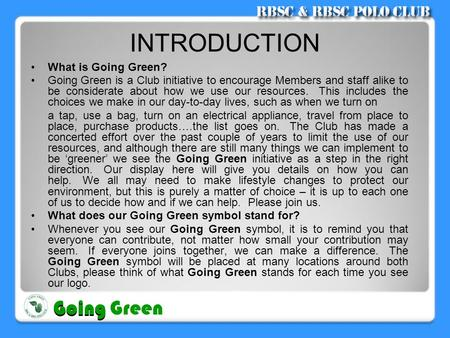 INTRODUCTION •What is Going Green? •Going Green is a Club initiative to encourage Members and staff alike to be considerate about how we use our resources.