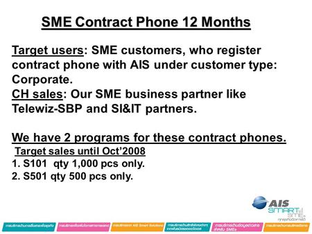 SME Contract Phone 12 Months Target users: SME customers, who register contract phone with AIS under customer type: Corporate. CH sales: Our SME business.