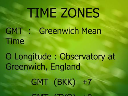 TIME ZONES GMT : Greenwich Mean Time O Longitude : Observatory at Greenwich, England GMT (BKK)+7 GMT (TYO)+9.