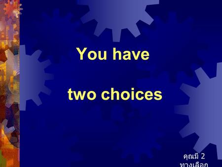 You have two choices คุณมี 2 ทางเลือก.
