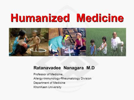 Humanized Medicine Ratanavadee Nanagara M.D Professor of Medicine, Allergy-Immunology-Rheumatology Division Department of Medicine KhonKaen University.