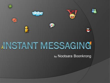 By Nootsara Boonkrong. Instant Messaging  Instant messaging or IM is a form of real-time communication between two or more people based on typed text.