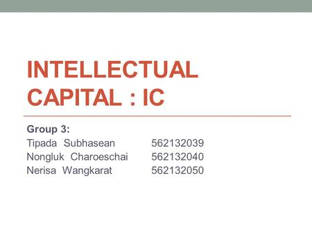 INTELLECTUAL CAPITAL : IC Group 3: Tipada Subhasean562132039 Nongluk Charoeschai562132040 Nerisa Wangkarat562132050.