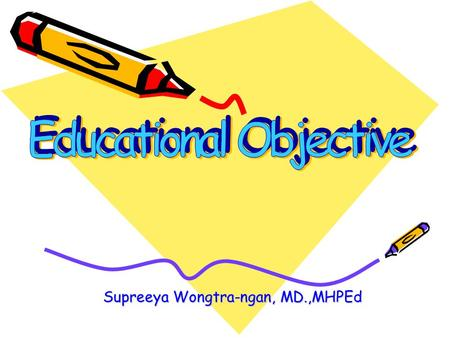 Supreeya Wongtra-ngan, MD.,MHPEd. What is EDUCATION? Education is a process, the chief goal of which is to bring about change in human behavior.