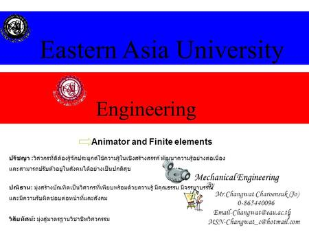 1 Engineering Eastern Asia University Mechanical Engineering Animator and Finite elements By Mr.Changwat Charoensuk (Jo) 0-865440096