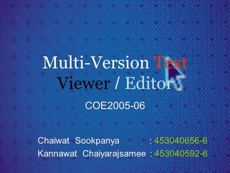 Multi-Version Text Viewer / Editor COE2005-06 Chaiwat Sookpanya : 453040656-6 Kannawat Chaiyarajsamee : 453040592-6.