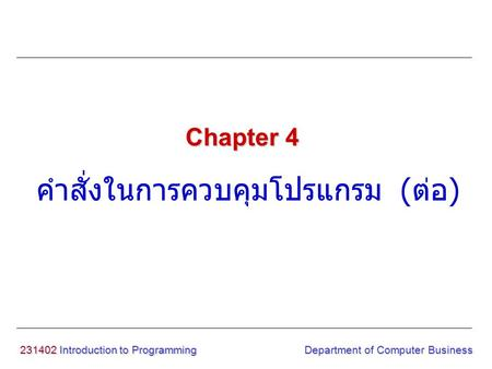 231402 Introduction to Programming คำสั่งในการควบคุมโปรแกรม ( ต่อ ) Chapter 4 Department of Computer Business.
