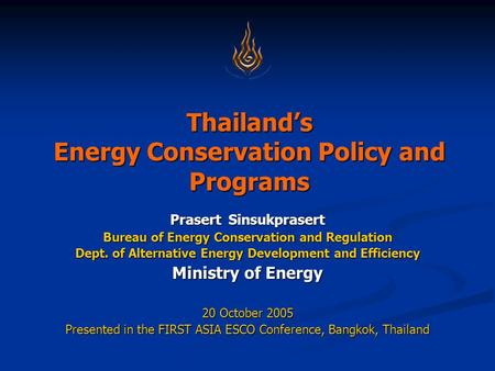 Thailand's Energy Conservation Policy and Programs Prasert Sinsukprasert Bureau of Energy Conservation and Regulation Dept. of Alternative Energy Development.