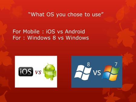 """What OS you chose to use"" For Mobile : iOS vs Android For : Windows 8 vs Windows."
