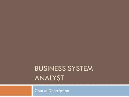 BUSINESS SYSTEM ANALYST Course Description. Role of a Business Analyst  A Business Analyst (BA). In some companies, the BA plays a technical role with.