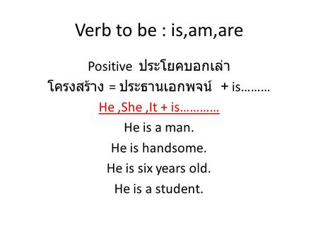 Verb to be : is,am,are Positive ประโยคบอกเล่า โครงสร้าง = ประธานเอกพจน์ + is……… He ,She ,It + is………… He is a man. He is handsome. He is six years old.