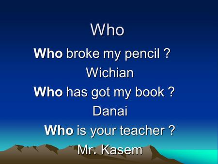 Who Who broke my pencil ? Wichian Who has got my book ? Danai Who is your teacher ? Mr. Kasem.