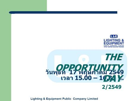 Lighting & Equipment Public Company Limited วันพุธที่ 17 พฤษภาคม 2549 เวลา 15.00 – 16.30 น. THE OPPORTUNITY DAY 2/2549.