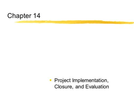 Chapter 14 Project Implementation, Closure, and Evaluation.