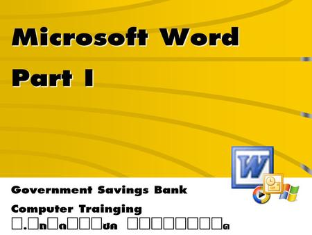 Microsoft Word Part I Government Savings Bank Computer Trainging Í