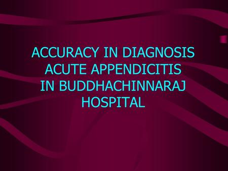 ACCURACY IN DIAGNOSIS ACUTE APPENDICITIS IN BUDDHACHINNARAJ HOSPITAL