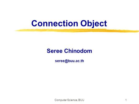 Seree Chinodom seree@buu.ac.th Connection Object Seree Chinodom seree@buu.ac.th Computer Science, BUU.