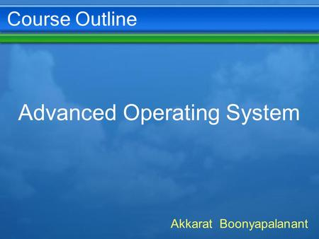 Course Outline Advanced Operating System Akkarat Boonyapalanant.