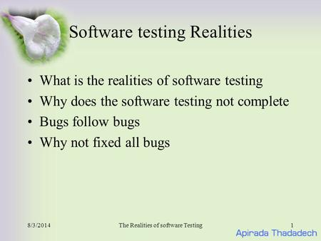 8/3/2014The Realities of software Testing1 Software testing Realities What is the realities of software testing Why does the software testing not complete.