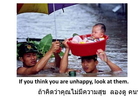 If you think you are unhappy, look at them. ถ้าคิดว่าคุณไม่มีความสุข ลองดู คนพวกนี้