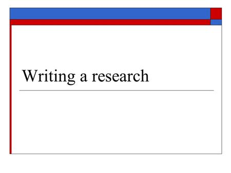 Writing a research. Why Research?  To find whether the messages and the materials are appropriate to the target group  To modify the messages and the.