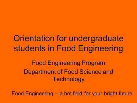 Orientation for undergraduate students in Food Engineering Food Engineering Program Department of Food Science and Technology Food Engineering – a hot.