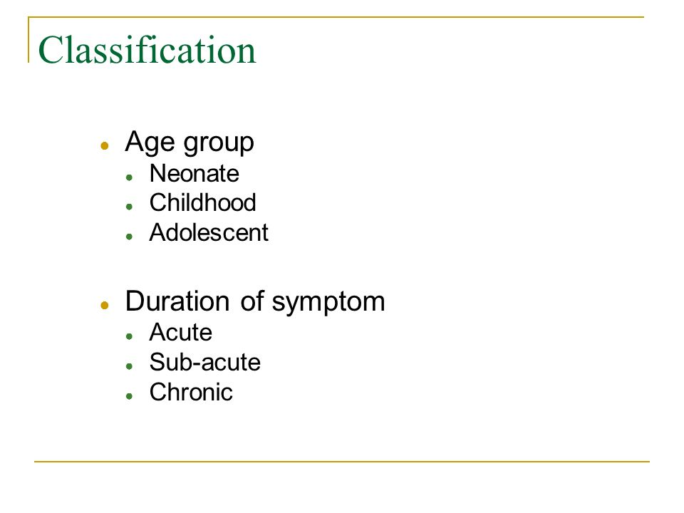 Classification Age group Duration of symptom Neonate Childhood