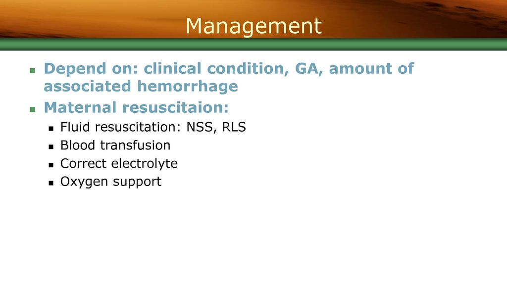 Management Depend on: clinical condition, GA, amount of associated hemorrhage. Maternal resuscitaion: