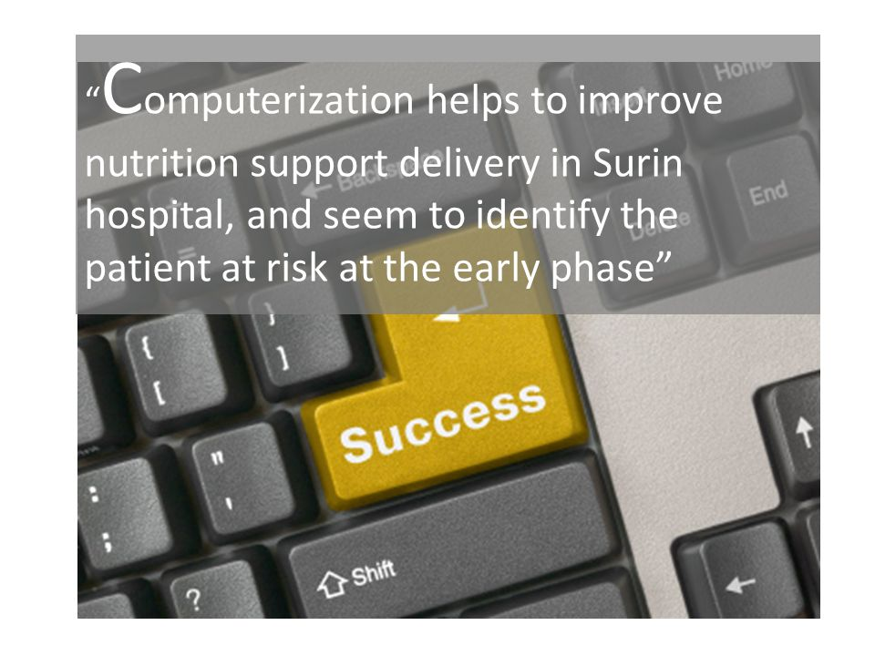 Computerization helps to improve nutrition support delivery in Surin hospital, and seem to identify the patient at risk at the early phase