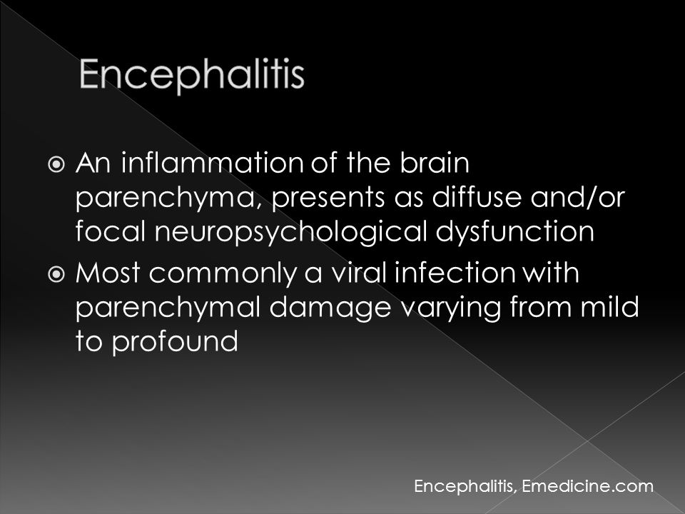 Encephalitis An inflammation of the brain parenchyma, presents as diffuse and/or focal neuropsychological dysfunction.