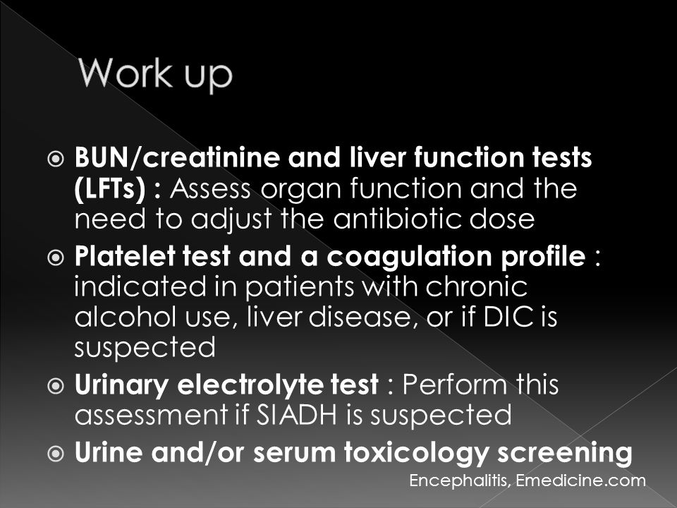 Work up BUN/creatinine and liver function tests (LFTs) : Assess organ function and the need to adjust the antibiotic dose.