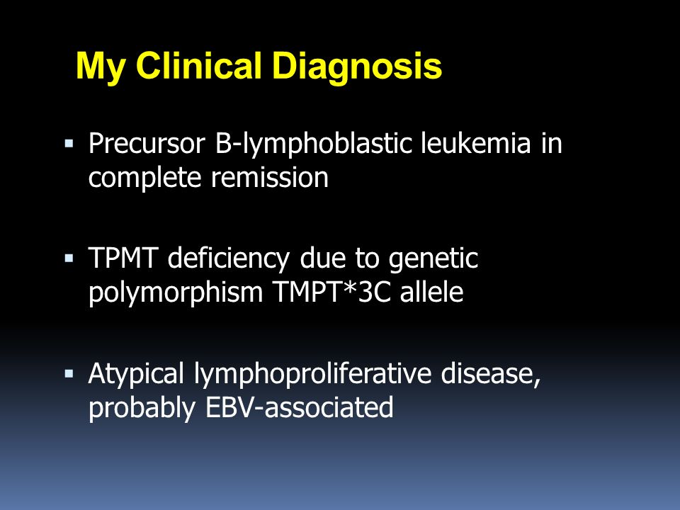 My Clinical Diagnosis Precursor B-lymphoblastic leukemia in complete remission. TPMT deficiency due to genetic polymorphism TMPT*3C allele.