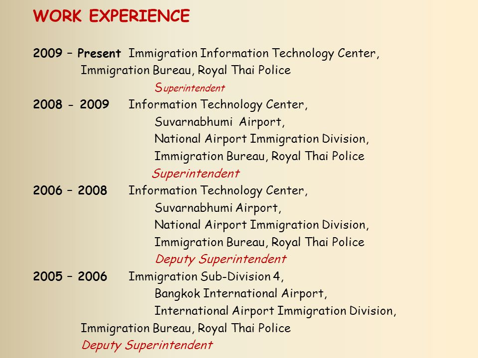 WORK EXPERIENCE 2009 – Present Immigration Information Technology Center, Immigration Bureau, Royal Thai Police.