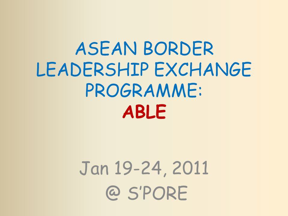 ASEAN BORDER LEADERSHIP EXCHANGE PROGRAMME: ABLE