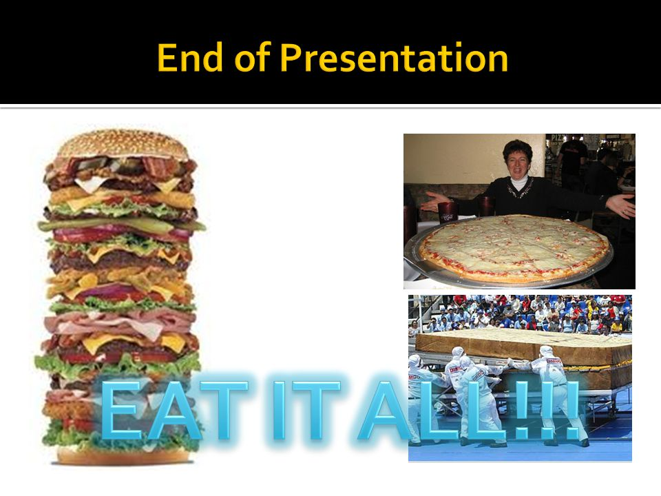 End of Presentation EAT IT ALL!!!