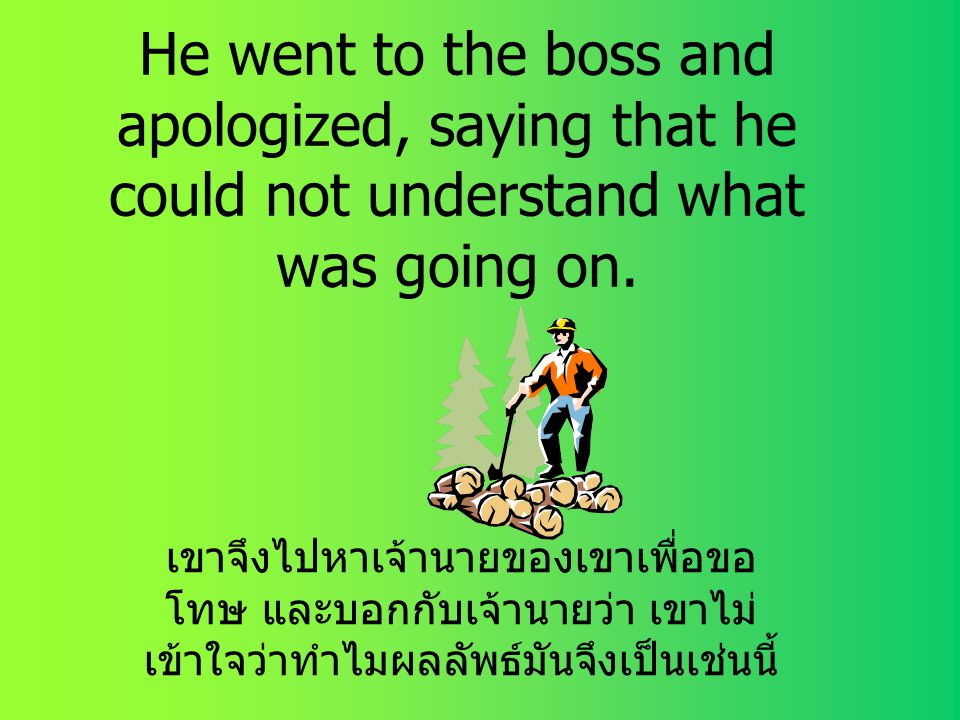 He went to the boss and apologized, saying that he could not understand what was going on.