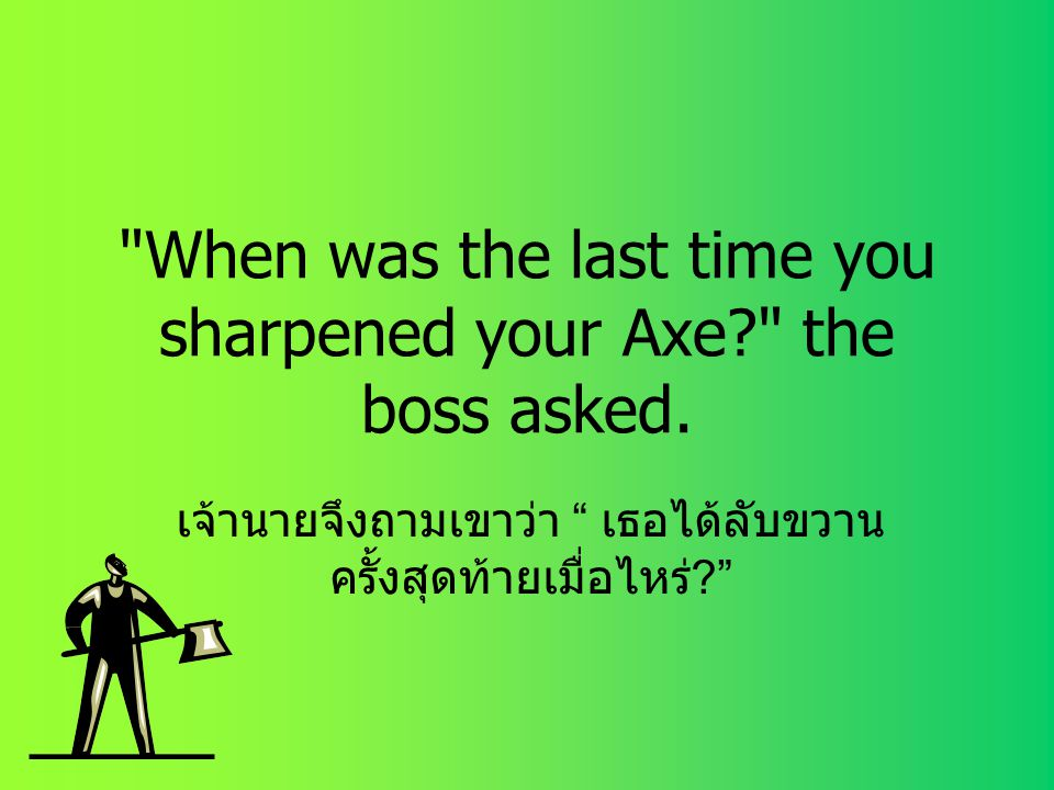 When was the last time you sharpened your Axe the boss asked.