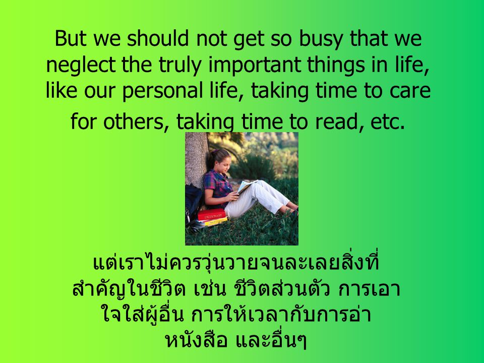 But we should not get so busy that we neglect the truly important things in life, like our personal life, taking time to care for others, taking time to read, etc.