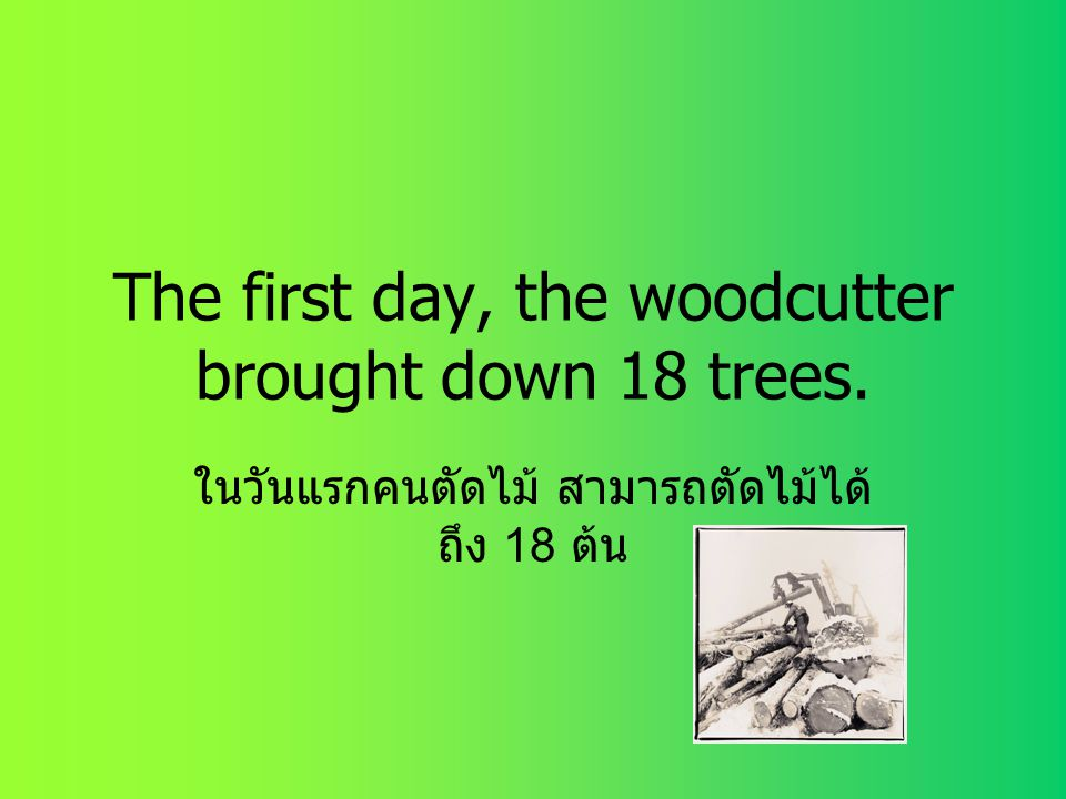 The first day, the woodcutter brought down 18 trees.