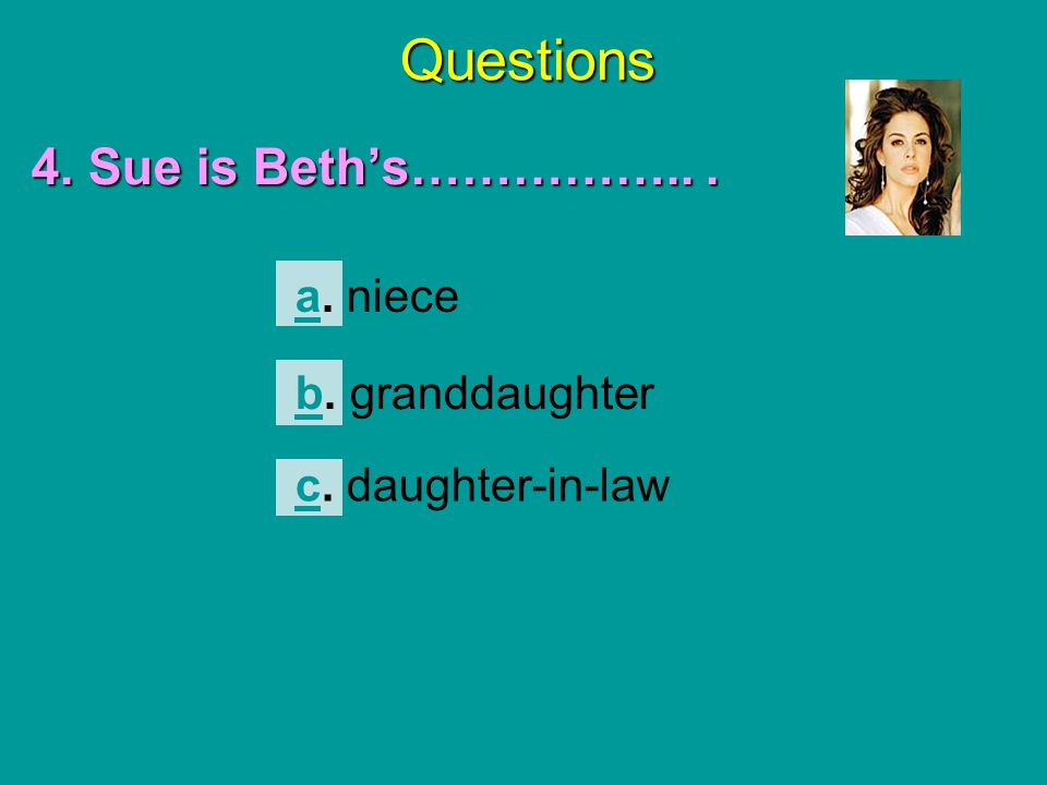 Questions 4. Sue is Beth's…………….. . a. niece b. granddaughter