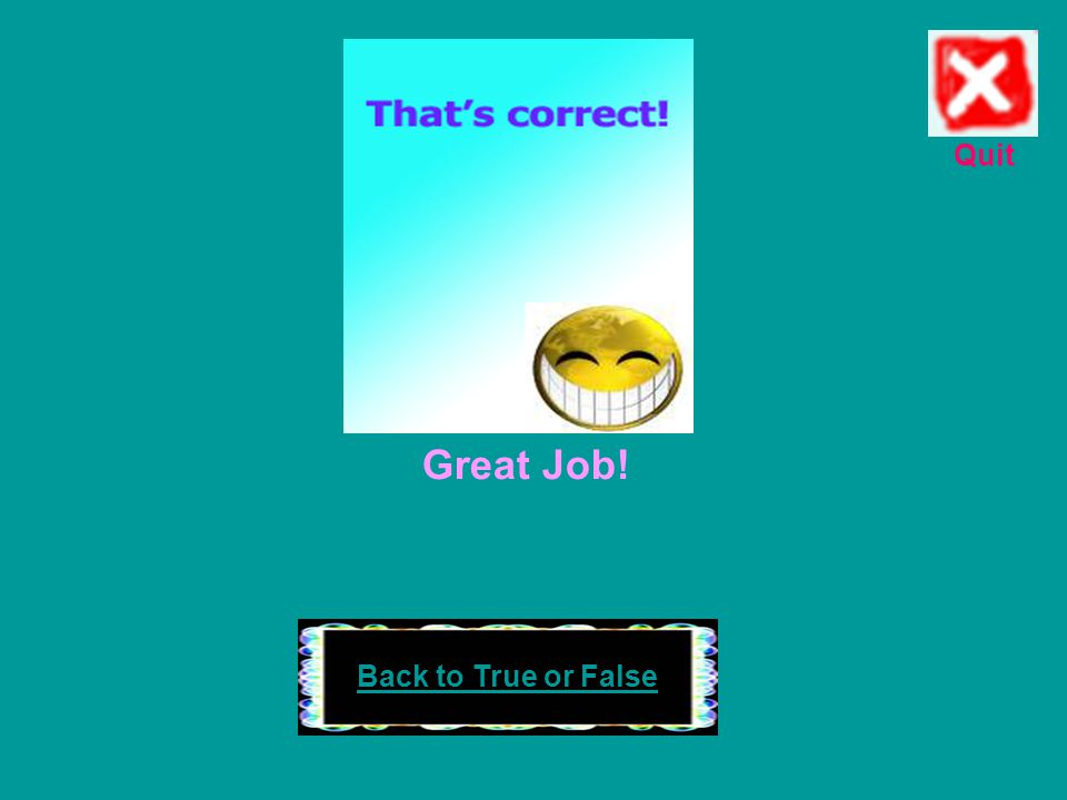 Quit Great Job! Back to True or False