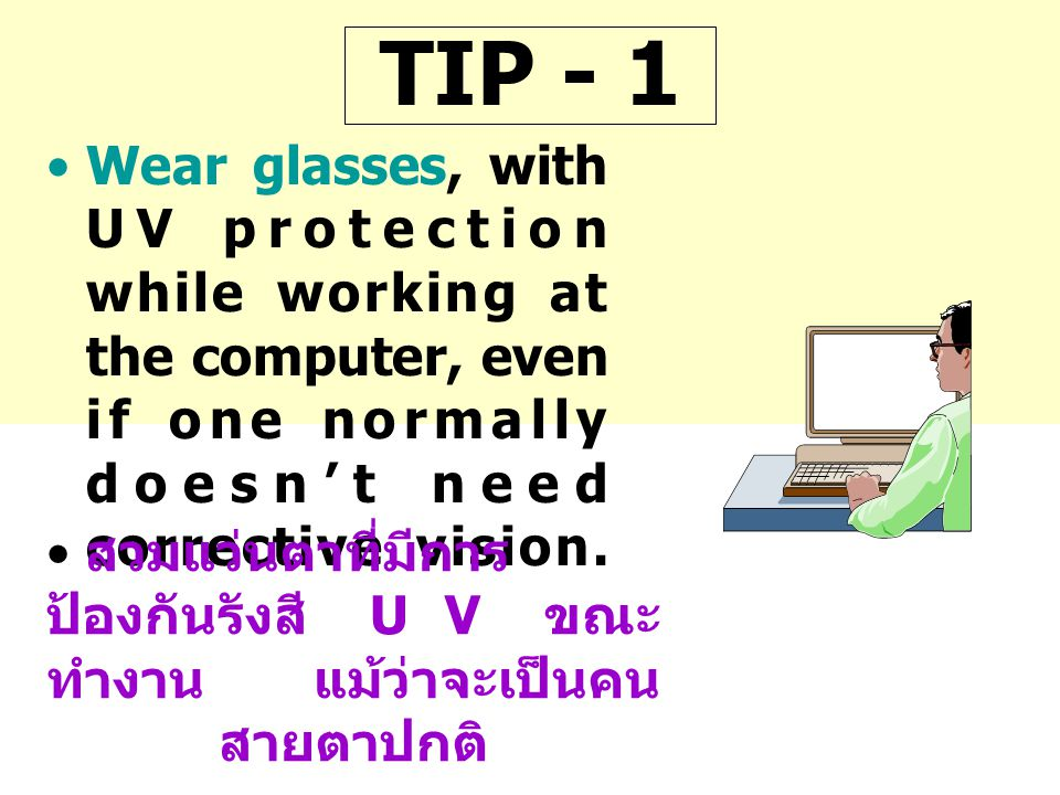 TIP - 1 Wear glasses, with UV protection while working at the computer, even if one normally doesn't need corrective vision.