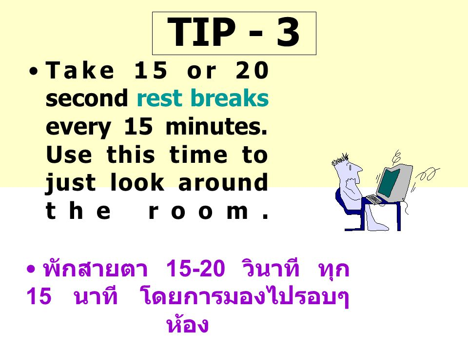 TIP - 3 Take 15 or 20 second rest breaks every 15 minutes. Use this time to just look around the room.
