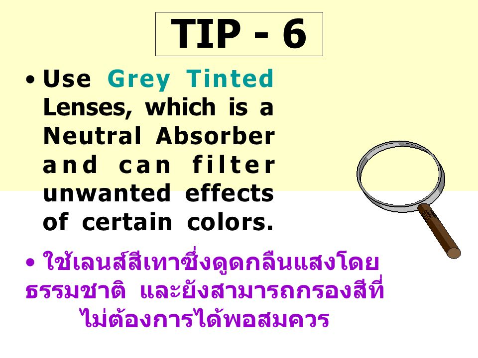 TIP - 6 Use Grey Tinted Lenses, which is a Neutral Absorber and can filter unwanted effects of certain colors.