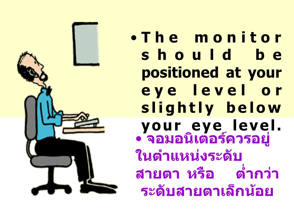 The monitor should be positioned at your eye level or slightly below your eye level.